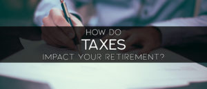 Retirement Tax Planning: How Do Taxes Impact Your Retirement Savings?